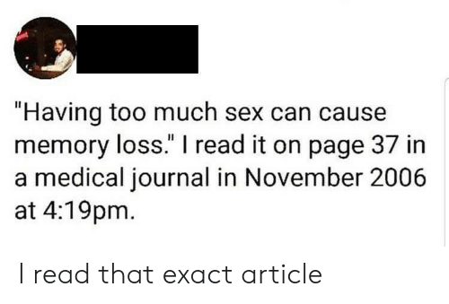 """Exact: """"Having too much sex can cause  memory loss."""" I read it on page 37 in  a medical journal in November 2006  at 4:19pm I read that exact article"""