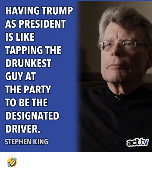 Memes, Party, and Stephen: HAVING TRUMP  AS PRESIDENT  IS LIKE  TAPPING THE  DRUNKEST  GUY AT  THE PARTY  TO BE THE  DESIGNATED  DRIVER.  STEPHEN KING  act.ty 🤣