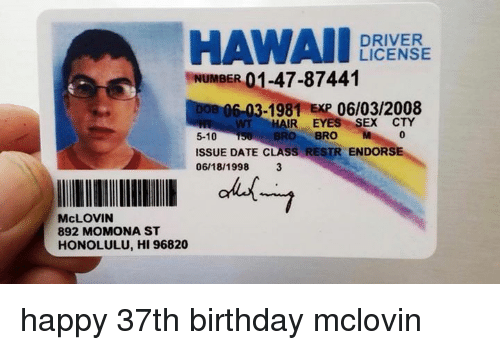 Birthday, Sex, and Date: HAWAII  DRIVER  LICENSE  NUMBER  6-03-1981 EXP 06/03/2008  WT HAIR EYES SEX CTY  BRO BRO M  0  5-10  ISSUE DATE CLASS RESTR ENDORSE  06/18/1998 3  McLOVIN  892 MOMONA ST  HONOLULU, HI 96820 happy 37th birthday mclovin