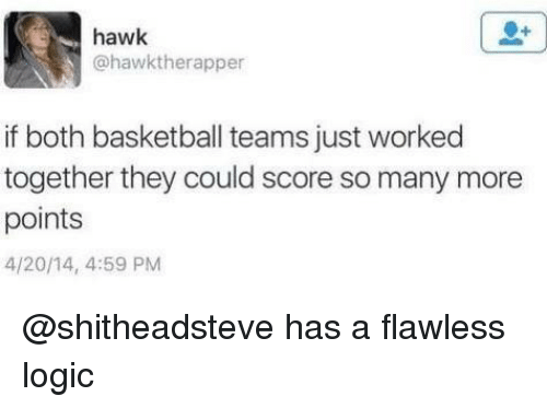Basketball, Funny, and Logic: hawk  @hawktherapper  if both basketball teams just worked  together they could score so many moree  points  4/20/14, 4:59 PM @shitheadsteve has a flawless logic