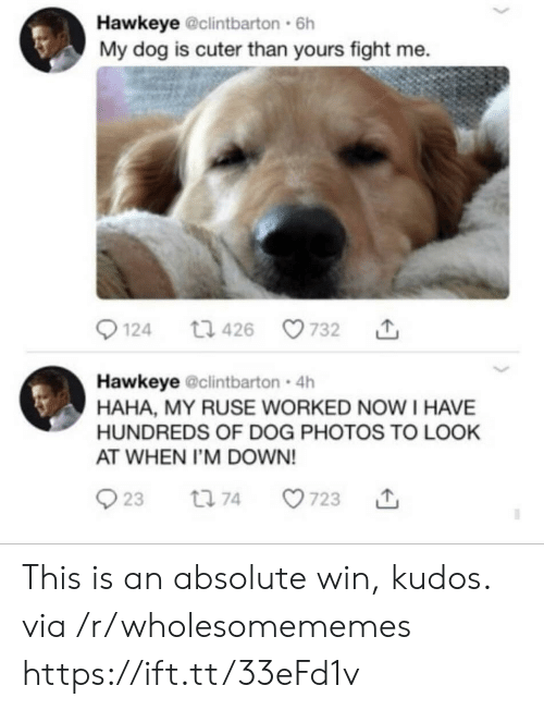 Cuter Than: Hawkeye @clintbarton 6h  My dog is cuter than yours fight me  124  732  t1 426  Hawkeye @clintbarton 4h  HAHA, MY RUSE WORKED NOW I HAVE  HUNDREDS OF DOG PHOTOS TO LOOK  AT WHEN I'M DOWN!  23  t 74  723 This is an absolute win, kudos. via /r/wholesomememes https://ift.tt/33eFd1v