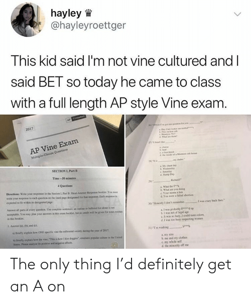 Clothes, Definitely, and Hump Day: hayley  @hayleyroettger  This kid said I'm not vine cultured and l  said BET so today he came to class  with a full length AP style Vine exam  2017  Wh e the  e Exam  AP Vin  Mul  SECTION I, Part B  Sty cheat day  Time-50 minutes  c. Saturday  d Hump Day  Directions Wrise yoor roponses in the Section I, Pat B: Short-Anwer Resposse booklet You mues  write your nesposse to each qoestios oo the lined page designted for thar  expected to fit withia its designated page.  What the  b. What are you dking  c. Your mons a boe  d.You were a faiidd abortion  eponse Each espose is  Answer all parts ol every question Une complete sentences: an ouine of beleted lston is nox  acceprable. You may plan your answers in thim boolet bat no credit wllbe gie for  in this booklet  a I was probally F up  b.I was not of legal age  c. It was so hary, I could taste colors  d. I was too busy respecting momen  I Answer o). 0) and ci  a) Briefly explain how ONE specific vine the miliennial society daring the year of 2097  31) ฯ.. washing  a. my sins  b me and my clothes  c my whole self  d the minority off me The only thing I'd definitely get an A on