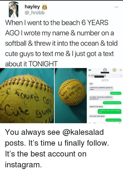 Cute, Instagram, and Lol: hayley  @_hrobb  When I went to the beach 6 YEARS  AGO I wrote my name & number on a  softball & threw it into the ocean & told  cute guys to text me & I just got a text  about it TONIGHT  <o  Hey  I wanna be a superhero, guess my  I'm Adam, I found your softball on  the beach lol  Nope Irm nor joking  ERALLY DID THAT 6 YEARS  AGO  Oh my lol, that's great  What beach was it?? You always see @kalesalad posts. It's time u finally follow. It's the best account on instagram.