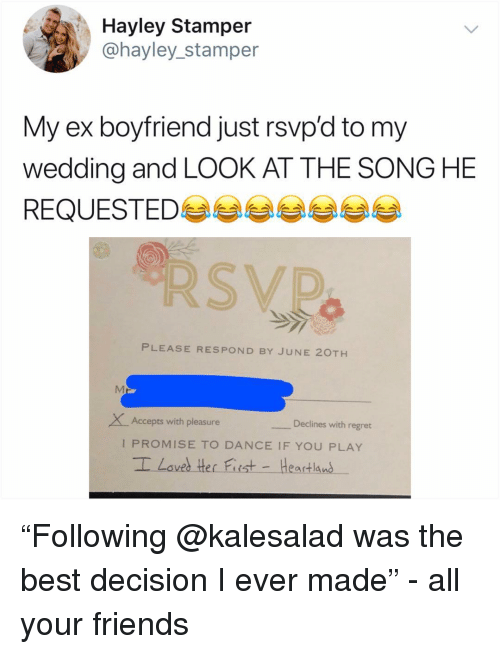 """Friends, Memes, and Regret: Hayley Stamper  @hayley_stamper  My ex boyfriend just rsvp'd to my  wedding and LOOK AT THE SONG HE  REQUESTED 부부부부부부  PLEASE RESPOND BY JUNE 20TH  XAccepts with pleasure  Declines with regret  I PROMISE TO DANCE IF YOU PLAY """"Following @kalesalad was the best decision I ever made"""" - all your friends"""