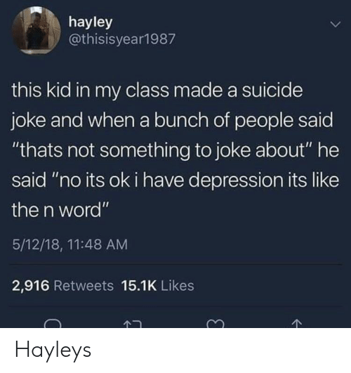 "Depression, Kids, and Suicide: hayley  @thisisyear1987  this kid in my class made a suicide  joke and when a bunch of people said  ""thats not something to joke about"" he  said ""no its ok i have depression its like  the n word""  5/12/18, 11:48 AM  2,916 Retweets 15.1K Likes Hayleys"