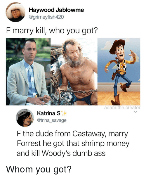 Ass, Dude, and Dumb: Haywood Jablowme  @grimeyfish420  F marry kill, who you got?  adam.the.creator  Katina s  @trina_savage  F the dude from Castaway, marry  Forrest he got that shrimp money  and kill Woody's dumb ass Whom you got?