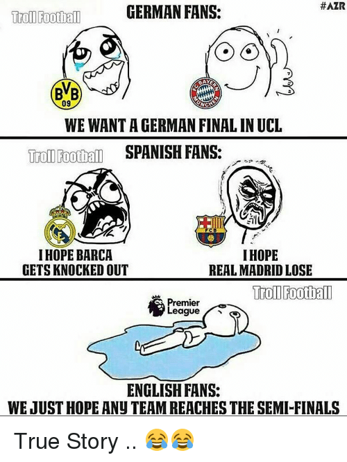 Germanic: HAZR  GERMAN FANS:  Troll Football  09  WEWANTAGERMAN FINAL INUCL  Troll Foothall  SPANISH FANS:  I HOPE BARCA  I HOPE  GETS KNOCKED OUT  REAL MADRID LOSE  Football  Premier  League  ENGLISH FANS:  WEJUSTHOPE ANU TEAMREACHES THE SEMI FINALS True Story .. 😂😂