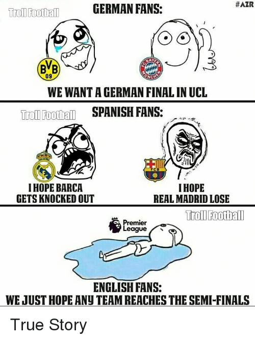 premiere league: HAZR  GERMAN FANS:  Troll rootball  09  WE WANT A GERMAN FINAL IN UCL  Troll Football  SPANISH FANS:  I HOPE  I HOPE BARCA  GETS KNOCKED OUT  REAL MADRID LOSE  Trol Football  Premier  League  ENGLISH FANS:  WE JUST HOPE ANU TEAMREACHES THESEMI-FINALS True Story