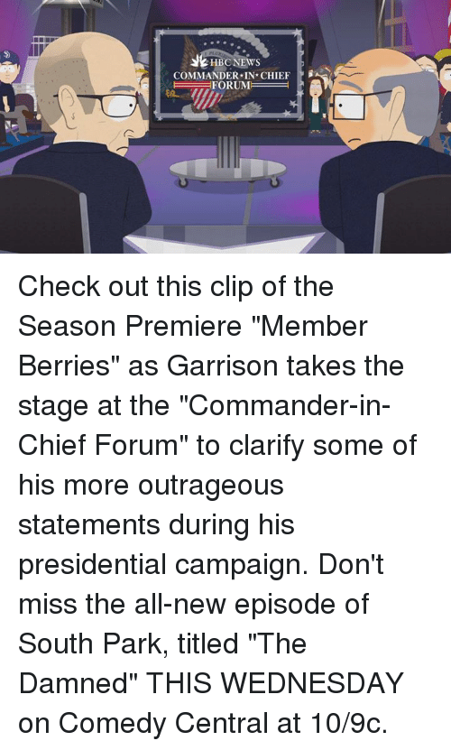 """Dank, News, and South Park: HBC NEWS  COMMANDER IN CHIEF  FORUM Check out this clip of the Season Premiere """"Member Berries"""" as Garrison takes the stage at the """"Commander-in-Chief Forum"""" to clarify some of his more outrageous statements during his presidential campaign. Don't miss the all-new episode of South Park, titled """"The Damned"""" THIS WEDNESDAY on Comedy Central at 10/9c."""