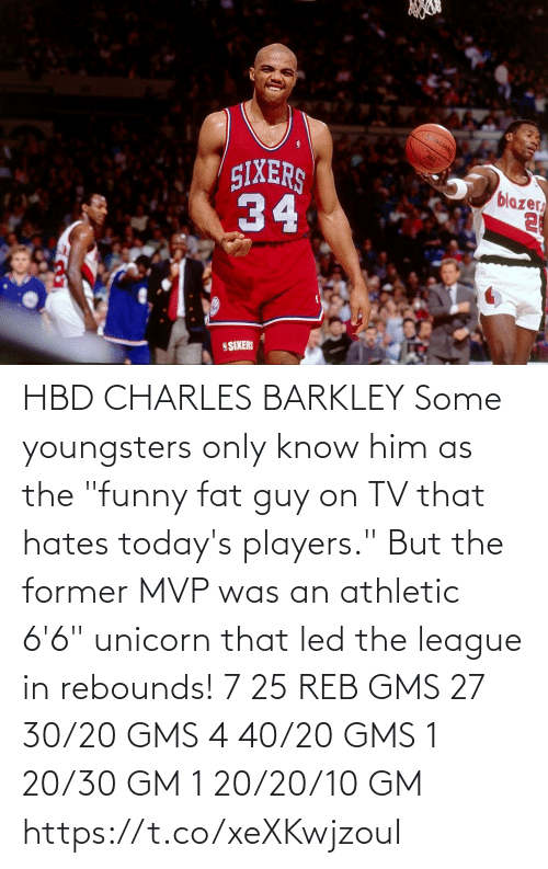 "Unicorn: HBD CHARLES BARKLEY Some youngsters only know him as the ""funny fat guy on TV that hates today's players."" But the former MVP was an athletic 6'6"" unicorn that led the league in rebounds!    7 25 REB GMS 27 30/20 GMS 4 40/20 GMS 1 20/30 GM 1 20/20/10 GM  https://t.co/xeXKwjzouI"