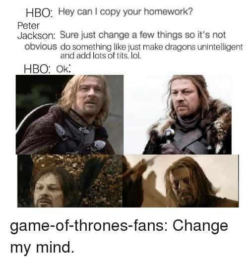 Game of Thrones, Hbo, and Lol: HBO: Hey can I copy your homework?  Peter  Jackson: Sure just change a few things so it's not  obvious do something like just make dragons unintelligent  and add lots of tits. lol.  HBO: Ok game-of-thrones-fans:  Change my mind.