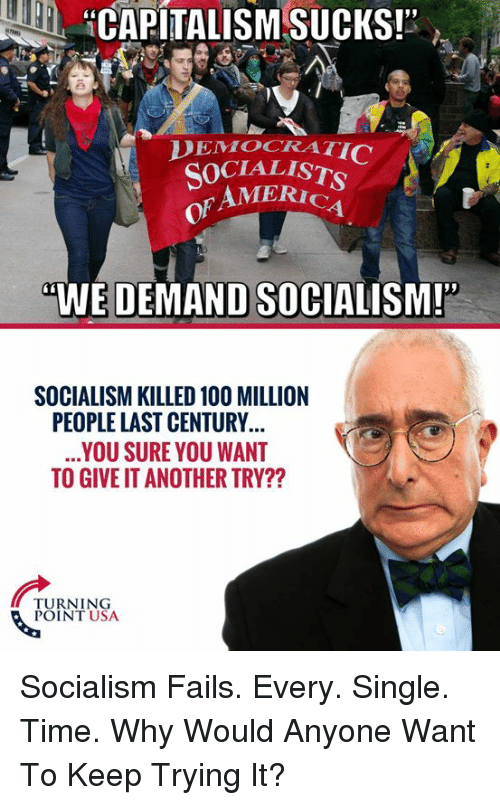 "America, Memes, and Socialism: HCAPITALISM SUCKS!""  DEMOCRATI  SOCIALIST  of  AMERICA  4  WE DEMAND SOCIALISM!""  SOCIALISM KILLED 10O MILLION  PEOPLE LAST CENTURY  YOU SURE YOU WANT  TO GIVE IT ANOTHER TRY??  NEN  TURNING  POINT USA Socialism Fails. Every. Single. Time.   Why Would Anyone Want To Keep Trying It?"