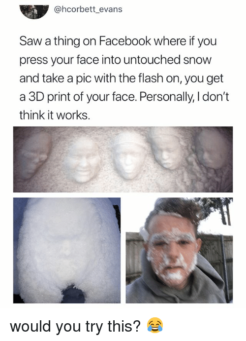 Facebook, Saw, and Snow: @hcorbett evans  Saw a thing on Facebook where if you  press your face into untouched snow  and take a pic with the flash on, you get  a 3D print of your face. Personally, l don't  think it works. would you try this? 😂