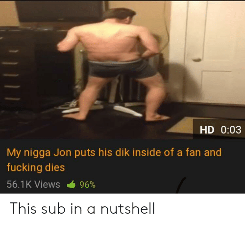 Fucking, My Nigga, and Inside: HD 0:03  My nigga Jon puts his dik inside of a fan and  fucking dies  56.1 K Views  96% This sub in a nutshell