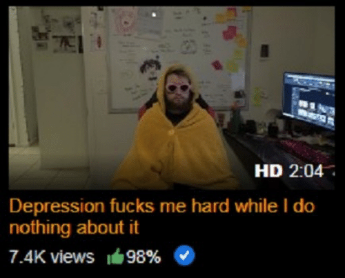 Depression, Nothing, and I Do: HD 2:04  Depression fucks me hard while I do  nothing about it  7.4K views 149896