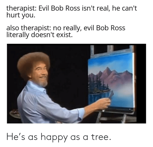 Happy: He's as happy as a tree.