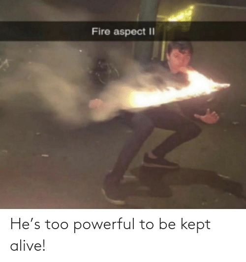 Kept Alive: He's too powerful to be kept alive!