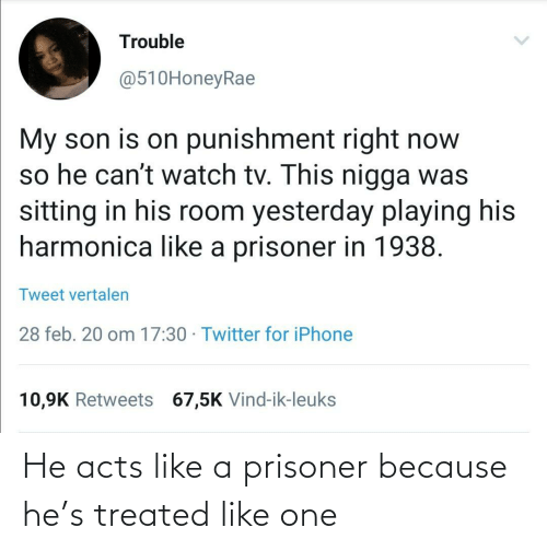 Acts: He acts like a prisoner because he's treated like one