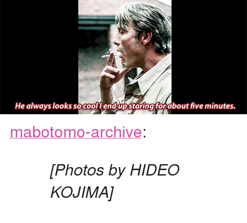 "God, Tumblr, and Blog: He always looks so coollendupstaringforabout five minutes. <p><a href=""http://kurokouchi.god.jp/post/157061469269/photos-by-hideo-kojima"" class=""tumblr_blog"">mabotomo-archive</a>:</p> <blockquote><blockquote><p><i>[Photos by HIDEO KOJIMA]</i></p></blockquote></blockquote>"
