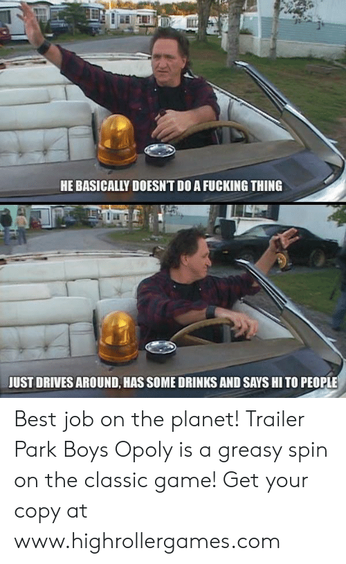 Fucking, Memes, and Trailer Park Boys: HE BASICALLY DOESNT DO A FUCKING THING  JUST DRIVES AROUND, HAS SOME DRINKS AND SAYS HI TO PEOPLE Best job on the planet!  Trailer Park Boys Opoly is a greasy spin on the classic game! Get your copy at www.highrollergames.com