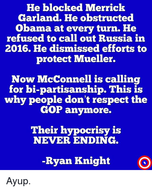 Hypocrisy: He blocked Merrick  Garland. He obstructed  Obama at every turn. He  refused to call out Russia in  2016. He dismissed efforts to  protect Mueller.  Now McConnell is calling  for bi-partisanship. This is  why people don't respect the  GOP anymore.  Their hypocrisy i:s  NEVER ENDING  -Ryan Knight O Ayup.
