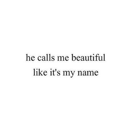 Beautiful, Name, and Like: he calls me beautiful  like it's my name