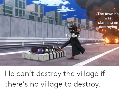 The Village: He can't destroy the village if there's no village to destroy.