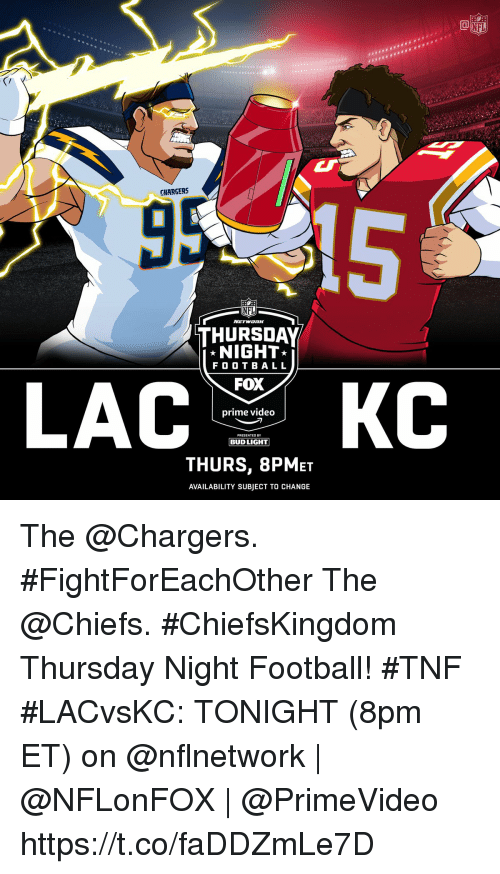 Football, Memes, and Nfl: HE  CHARGERS  NFL  THURSDAY  NIGHT  F O O T BALL  FOX  prime video  PRESENTED BY  BUD LIGHT  THURS, 8PMET  AVAILABILITY SUBJECT TO CHANGE The @Chargers. #FightForEachOther The @Chiefs. #ChiefsKingdom Thursday Night Football! #TNF  #LACvsKC: TONIGHT (8pm ET) on @nflnetwork | @NFLonFOX | @PrimeVideo https://t.co/faDDZmLe7D