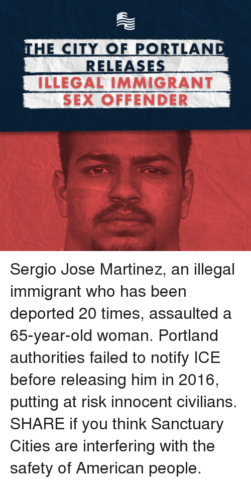 Sanctuary Cities: HE CITY OF PORTLAND  RELEASES  ILLEGAL IMMIGRANT  SEX OFFENDER Sergio Jose Martinez, an illegal immigrant who has been deported 20 times, assaulted a 65-year-old woman. Portland authorities failed to notify ICE before releasing him in 2016, putting at risk innocent civilians. SHARE if you think Sanctuary Cities are interfering with the safety of American people.