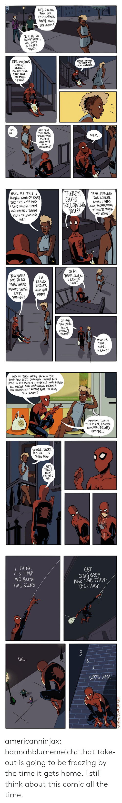 Spider, Tumblr, and Wow: HE C'MON  WHY tou  GUTTA WALL  GORGEous?  You RE So  BERWTIFul  WE JuST  WANNA  ONE FORTUNE  CooLIE ??  REALY WANTeD  το wow My  วา  JST TEW  AUNT MAY I  ATE MINE,  GuESS  HEY,  ин.  ARE Yon  THE REAレ  SPIDER MA  OR JUST  PEAL  SOME OuY  IN A  COSTuME   NELL, WH, THIS IS  MAYBE KIND oF Suy  BAT ITS LATE AND  LWE AUROSS TOWN  AND THERE'S THESE  GuYS FOLLOWING  ME?  THERE'SEAH, ARDUND  GuYSTHE CORNE2  FOLLOWING O W  L00I WAS  JUST WONDERANG  ME HoMe  YOu WANT  ME TO DO ER  OMETHIN RATHE  REOT THOSEJSTOET  YEAH, SURE,  CAN DO  THAT  GUYS  านุ046H?  HOME  濠|  So, UH  NOU EVER  SEEN  COWBoy  BEBOP  WHAT'S  THAT,  we..  A BAND?   AND SO THEN WE RE BA IN THE  SHIP AND JErS CODVING DINNER AND  SPIKE  oFF DOING HIS WORLOuT AND BElNo  Aw fENCIVE AND EVER너THINO BECAUSE  THIS BOUNTY JuSr PEAWd GOT TO HM,  AwywA1, THATS  THE ARST EPISoDE,  No THE SECDND  EPISODE  THANKS, SPIDEY  IT'S uM... IT S  BEEN REAレ  HEI  THAT'S  WHAT  I'M HERE  FOR   THINK  T'S TIME  WE BLOW  THIS SCENE  GET  EVERy B0D  AND THE STWPF  TOG STHER  ok.  LETIS SAM americanninjax: hannahblumenreich:  that take-out is going to be freezing by the time it gets home.   I still think about this comic all the time.