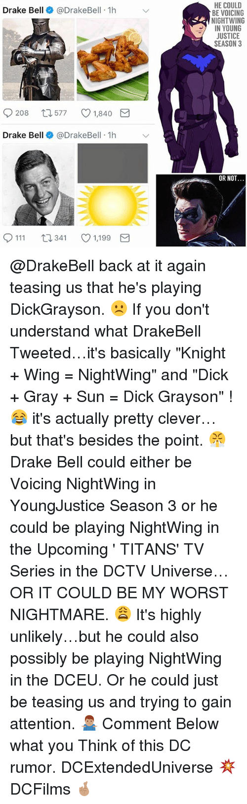 "Cleverity: HE COULD  BE VOICING  NIGHTWING  IN YOUNG  JUSTICE  SEASON 3  Drake Bell@DrakeBell 1h  208  577  1,840  Drake Bell @DrakeBell 1h  OR NOT  0111 t  341 1,199 @DrakeBell back at it again teasing us that he's playing DickGrayson. ☹️ If you don't understand what DrakeBell Tweeted…it's basically ""Knight + Wing = NightWing"" and ""Dick + Gray + Sun = Dick Grayson"" ! 😂 it's actually pretty clever…but that's besides the point. 😤 Drake Bell could either be Voicing NightWing in YoungJustice Season 3 or he could be playing NightWing in the Upcoming ' TITANS' TV Series in the DCTV Universe…OR IT COULD BE MY WORST NIGHTMARE. 😩 It's highly unlikely…but he could also possibly be playing NightWing in the DCEU. Or he could just be teasing us and trying to gain attention. 🤷🏽‍♂️ Comment Below what you Think of this DC rumor. DCExtendedUniverse 💥 DCFilms 🤞🏽"