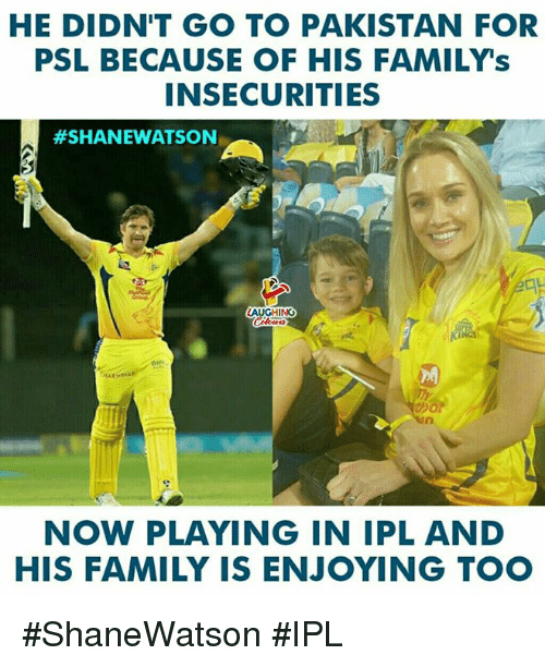 Family, Pakistan, and Indianpeoplefacebook: HE DIDN'T GO TO PAKISTAN FOR  PSL BECAUSE OF HIS FAMILY's  INSECURITIES  #SHANEWATSON  LAUGHING  İkin  NOW PLAYING IN IPL AND  HIS FAMILY IS ENJOYING TOO #ShaneWatson #IPL