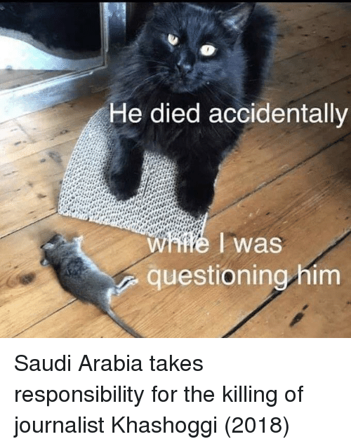 Saudi Arabia, Responsibility, and The Killing: He died accidentally  questioning him Saudi Arabia takes responsibility for the killing of journalist Khashoggi (2018)