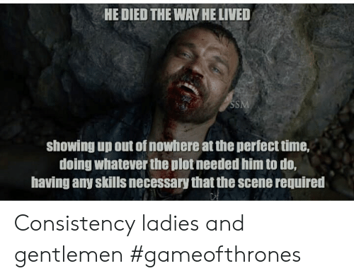 Time, Consistency, and Gameofthrones: HE DIED THE WAY HE LIVED  SSM  showing up out of nowhere at the perfect time,  doing whatever the plot needed him to do,  having any skills necessary that the scene required Consistency ladies and gentlemen #gameofthrones