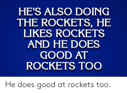 Good: He does good at rockets too.