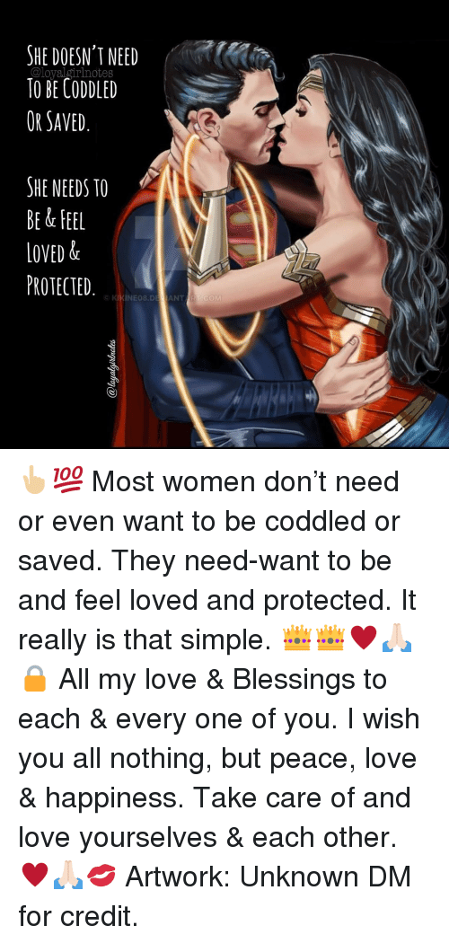 Love, Memes, and Women: HE DOESN'T NEED  TO BE CODDLED  OR SAVED.  SHE NEEDS TO  BE & FEEL  LOVED &  PROTECTED  INEO8.DEJANT 👆🏼💯 Most women don't need or even want to be coddled or saved. They need-want to be and feel loved and protected. It really is that simple. 👑👑♥️🙏🏻🔒 All my love & Blessings to each & every one of you. I wish you all nothing, but peace, love & happiness. Take care of and love yourselves & each other. ♥️🙏🏻💋 Artwork: Unknown DM for credit.