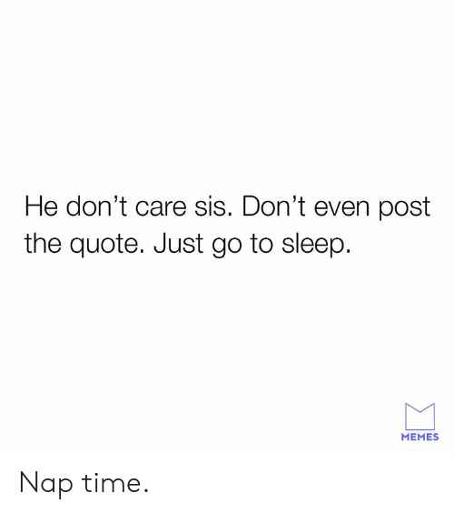 Dank, Go to Sleep, and Memes: He don't care sis. Don't even post  the quote. Just go to sleep  MEMES Nap time.