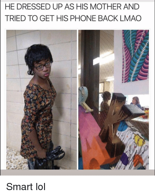 Funny, Lmao, and Lol: HE DRESSED UP AS HIS MOTHER AND  TRIED TO GET HIS PHONE BACK LMAO Smart lol