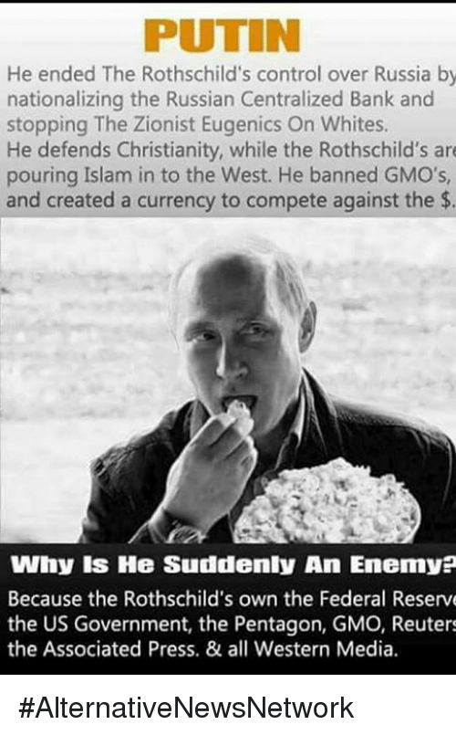 Memes, 🤖, and Media: He ended The Rothschild's control over Russia by  nationalizing the Russian Centralized Bank and  stopping The Zionist Eugenics On Whites.  He defends Christianity, while the Rothschild's are  pouring Islam in to the West. He banned GMO's,  and created a currency to compete against the  Why IS He Suddenly An Enemy?  Because the Rothschild's own the Federal Reserve  the US Government, the Pentagon, GMO, Reuters  the Associated Press. & all Western Media. #AlternativeNewsNetwork