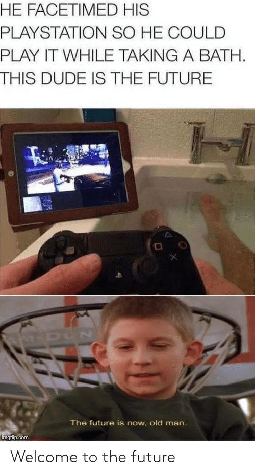 Old: HE FACETIMED HIS  PLAYSTATION SO HE COULD  PLAY IT WHILE TAKING A BATH.  THIS DUDE IS THE FUTURE  M-DUN  The future is now, old man.  imgflip.com Welcome to the future