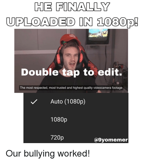 Bullying, 1080p, and Edit: HE FINALLY  UPLOADED IN 1080p!  Double tap to edit.  The most respected, most trusted and highest quality videocamera footage  Auto (1080p)  1080p  720p  @9yomemer