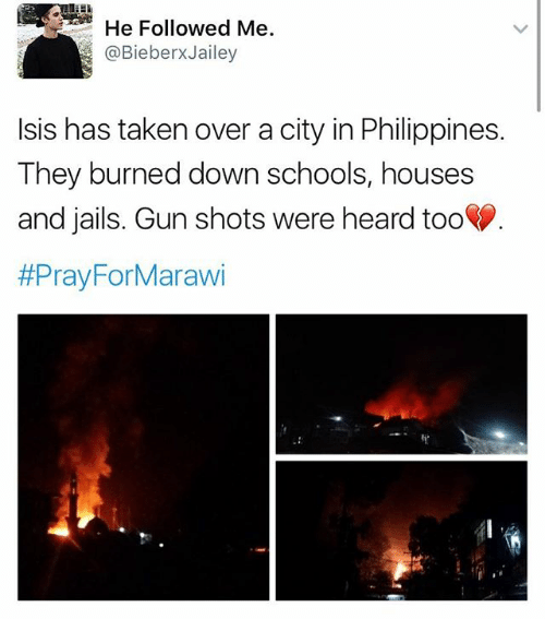 Isis, Memes, and Taken: He Followed Me  @Bieber XJailey  Isis has taken over a city in Philippines.  They burned down schools, houses  and jails. Gun shots were heard too  #Pray For Marawi