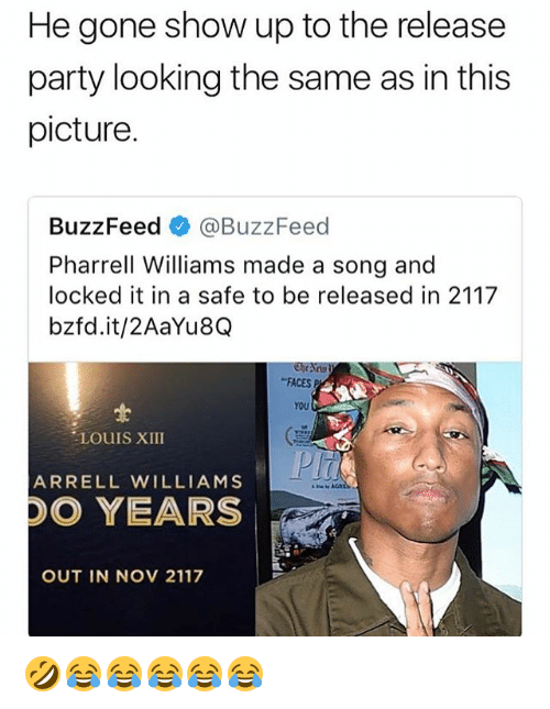 Party, Pharrell, and Buzzfeed: He gone show up to the release  party looking the same as in this  picture.  BuzzFeedネ@BuzzFeed  Pharrell Williams made a song and  locked it in a safe to be released in 2117  bzfd.it/2AaYu8Q  FACESP  YOU  LOUIS XIII  ARRELL WILLIAMS  O YEARS  OUT IN NOV 2117 🤣😂😂😂😂😂