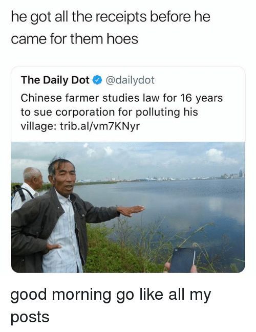 Hoes, Good Morning, and Chinese: he got all the receipts before he  came for them hoes  The Daily Dot @dailydot  Chinese farmer studies law for 16 years  to sue corporation for polluting his  village: trib.al/vm7KNyr good morning go like all my posts