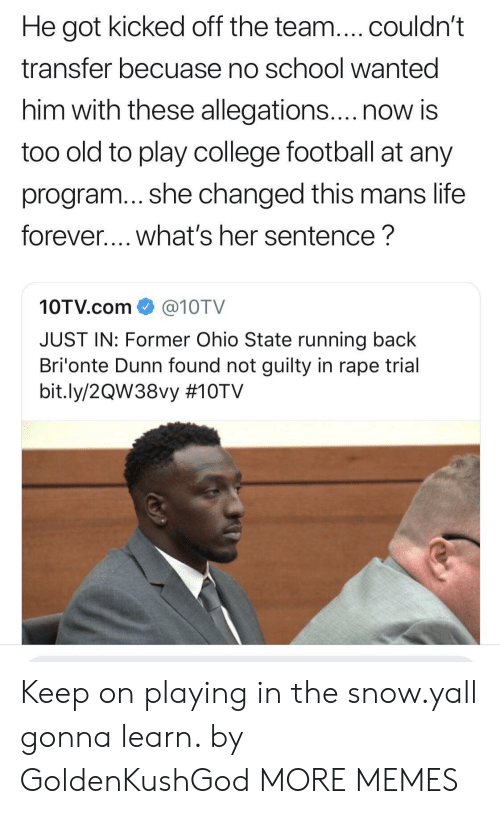 College, College Football, and Dank: He got kicked off the team....couldn't  transfer becuase no school wanted  him with these allegations....now is  too old to play college football at any  program... she changed this mans life  forever.... what's her sentence?  10TV.com@10TV  JUST IN: Former Ohio State running back  Bri'onte Dunn found not guilty in rape trial  bit.ly/2QW38vy Keep on playing in the snow.yall gonna learn. by GoldenKushGod MORE MEMES
