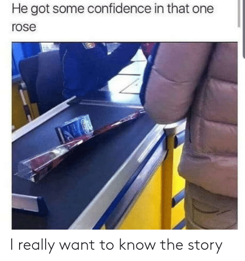 Confidence, Rose, and Got: He got some confidence in that one  rose I really want to know the story