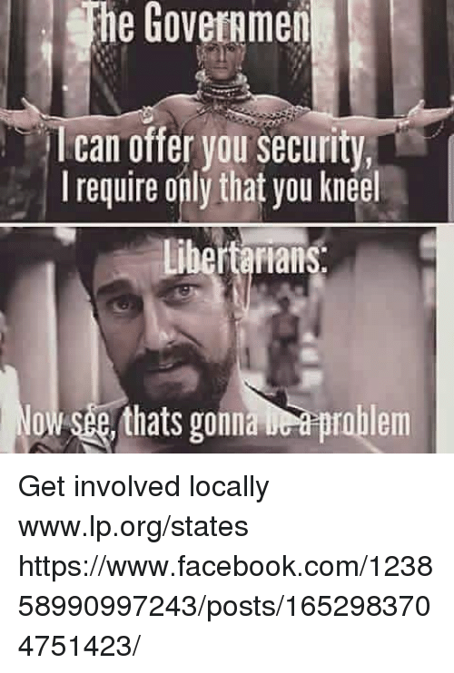Facebook, Memes, and facebook.com: he Goveramen  I can offer you security,  I require only that you kneel  bertarians  owsee, thats gonaprblem Get involved locally www.lp.org/states  https://www.facebook.com/123858990997243/posts/1652983704751423/