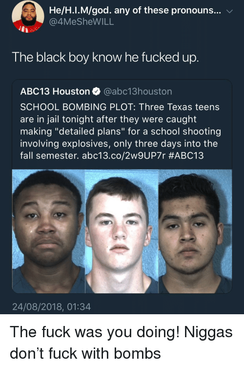 "Fall, God, and Jail: He/H.I.M/god. any of these pronouns... v  4MeSheWILL  The black boy know he fucked up  ABC13 Houston @abc13houston  SCHOOL BOMBING PLOT: Three Texas teens  are in jail tonight after they were caught  making ""detailed plans"" for a school shooting  involving explosives, only three days into the  fall semester. abc13.co/2w9UP7r #ABC13  24/08/2018, 01:34 The fuck was you doing! Niggas don't fuck with bombs"