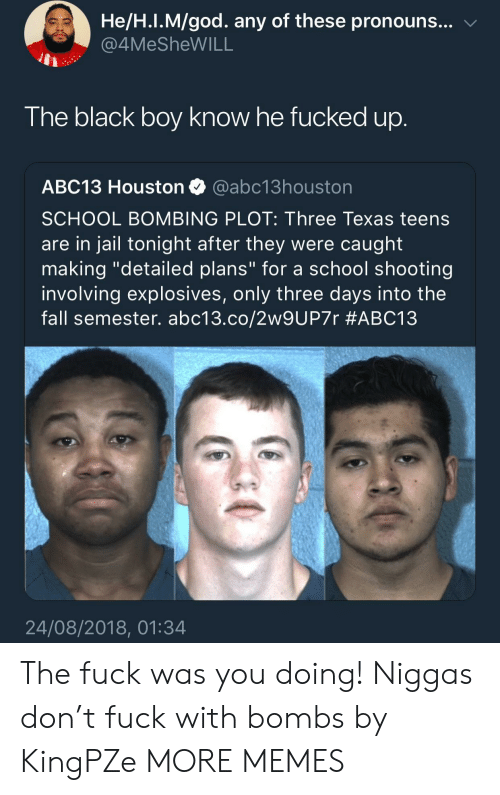 "Dank, Fall, and God: He/H.I.M/god. any of these pronouns... v  4MeSheWILL  The black boy know he fucked up  ABC13 Houston @abc13houston  SCHOOL BOMBING PLOT: Three Texas teens  are in jail tonight after they were caught  making ""detailed plans"" for a school shooting  involving explosives, only three days into the  fall semester. abc13.co/2w9UP7r #ABC13  24/08/2018, 01:34 The fuck was you doing! Niggas don't fuck with bombs by KingPZe MORE MEMES"