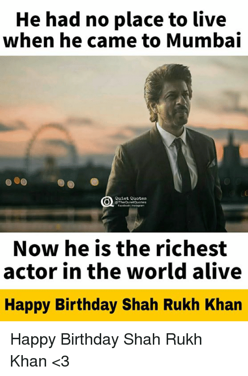 Alive, Birthday, and Happy Birthday: He had no place to live  when he came to Mumbai  Quiet Quotes  TheQuletQuoters  Now he is the richest  actor in the world alive  Happy Birthday Shah Rukh Khan Happy Birthday Shah Rukh Khan <3
